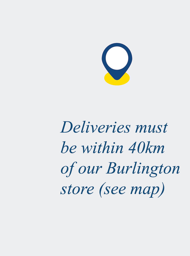 Deliveries must be within 40km of our Burlington store (see map)