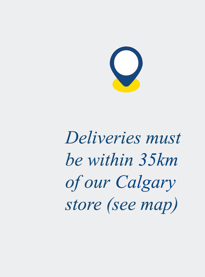 Deliveries must be within 35km of our Calgary store (see map)