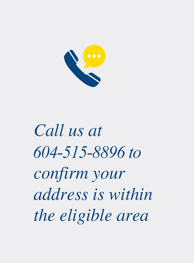 Call us at 604-515-8896 to confirm your address is within the eligible area
