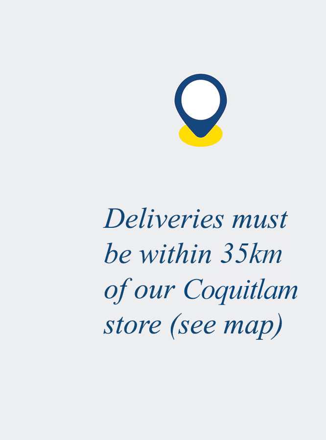Deliveries must be within 35km of our Coquitlam store (see map)