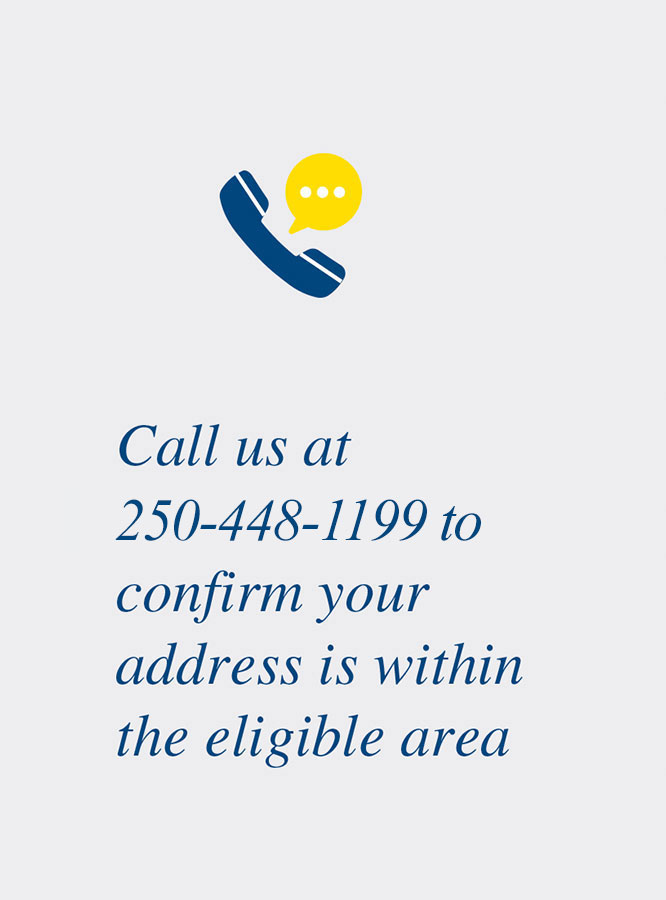 Call us at 250-448-1199 to confirm your address is within the eligible area