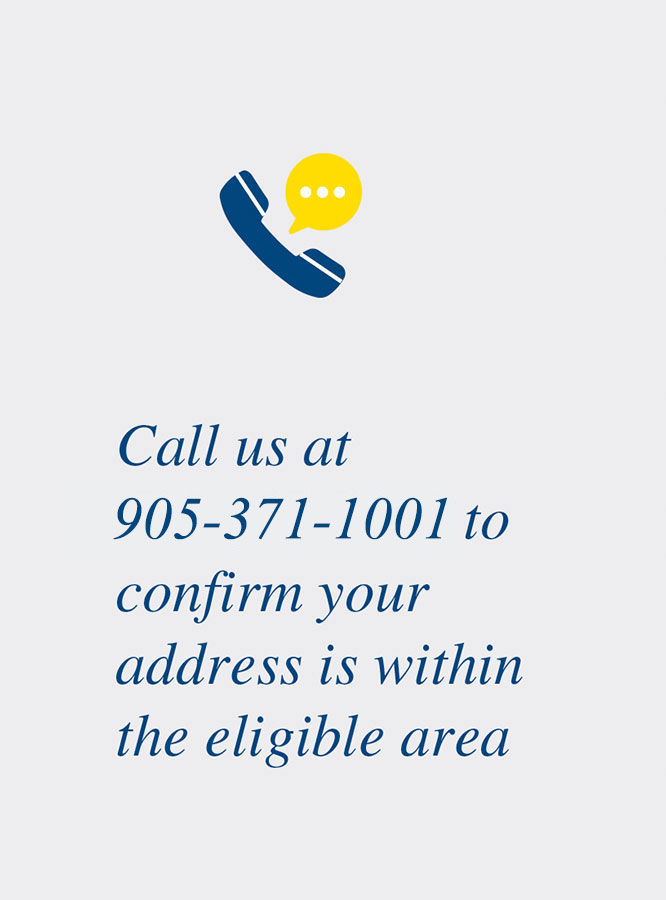 Call us at 905-371-1001 to confirm your address is within the eligible area