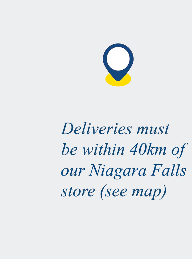 Deliveries must be within 40km of our Niagara Falls store (see map)