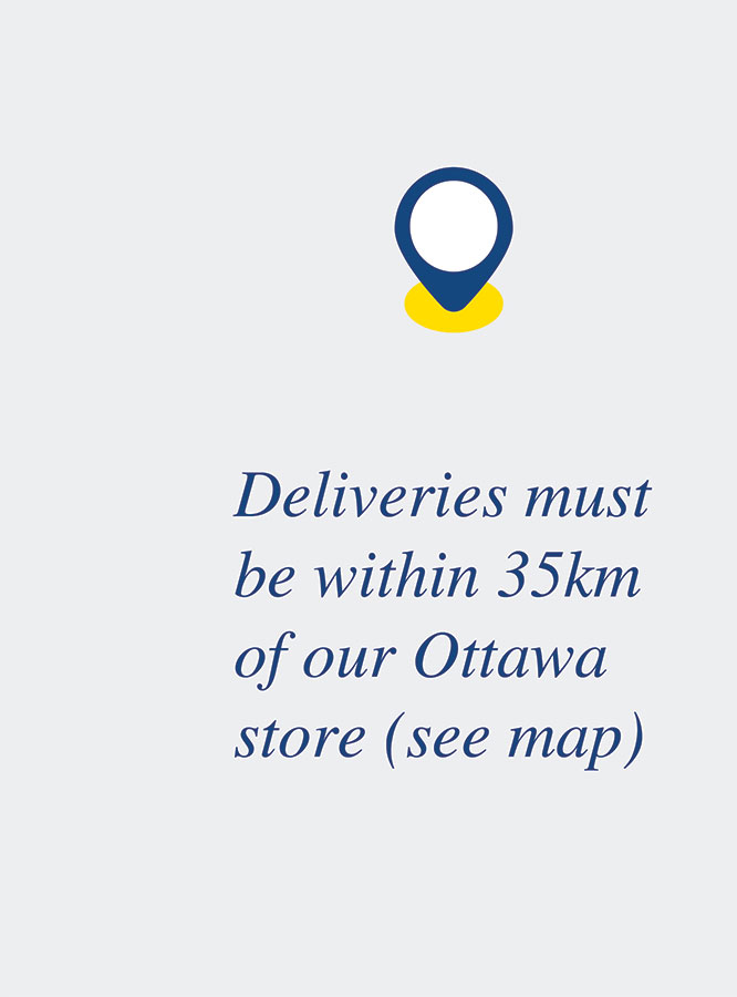Deliveries must be within 35km of our Ottawa store (see map)