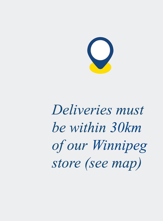 Deliveries must be within 30km of our Winnipeg store (see map).