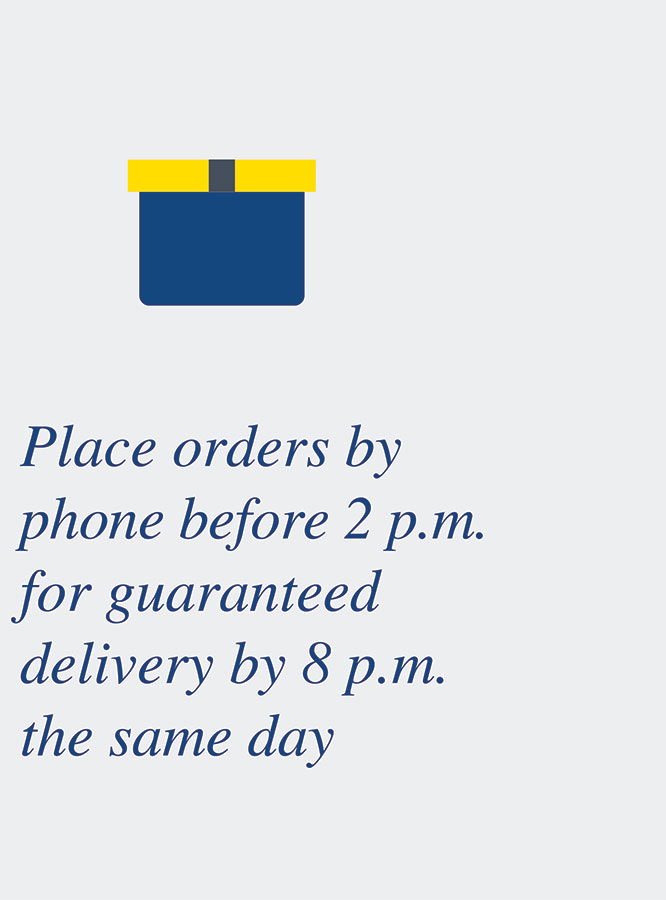 Place orders by phone before 2 p.m. for guaranteed delivery by 8 p.m. the same day