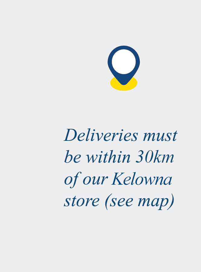 Deliveries must be within 30km of our Kelowna store (see map)