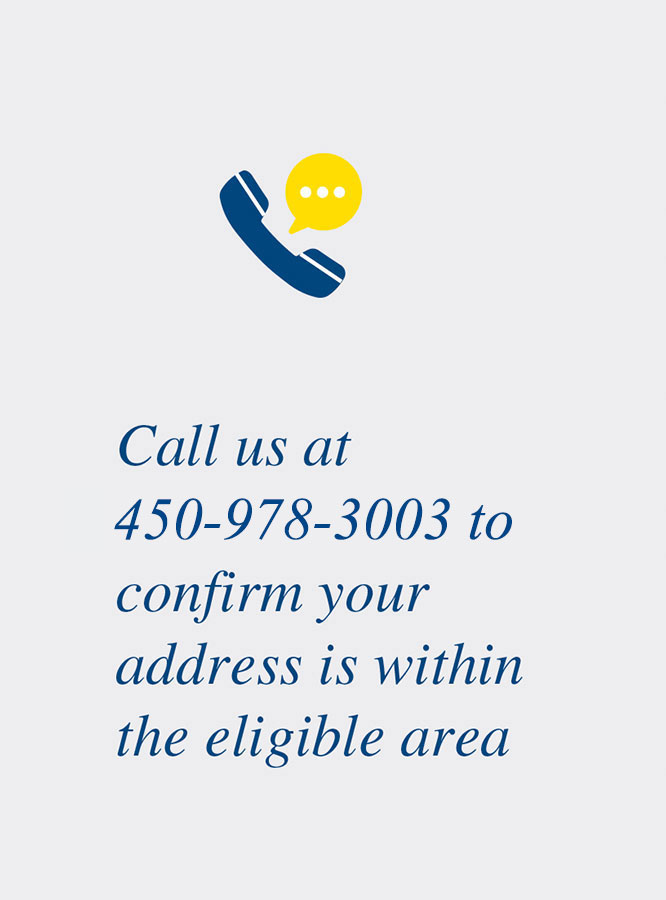 Call us at 450-978-3003 to confirm your address is within the eligible area.