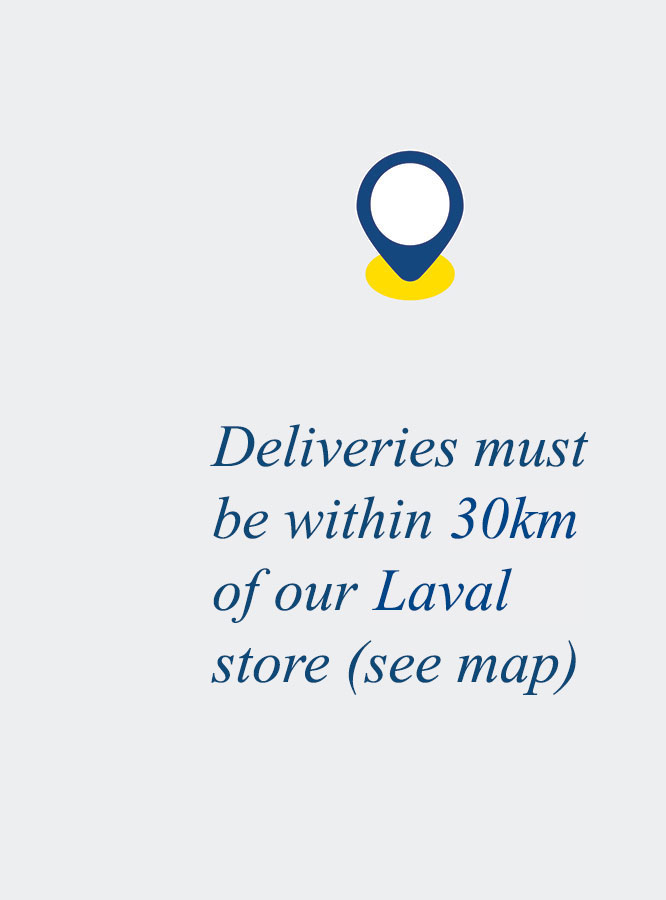 Deliveries must be within 30km of our Laval store (see map).