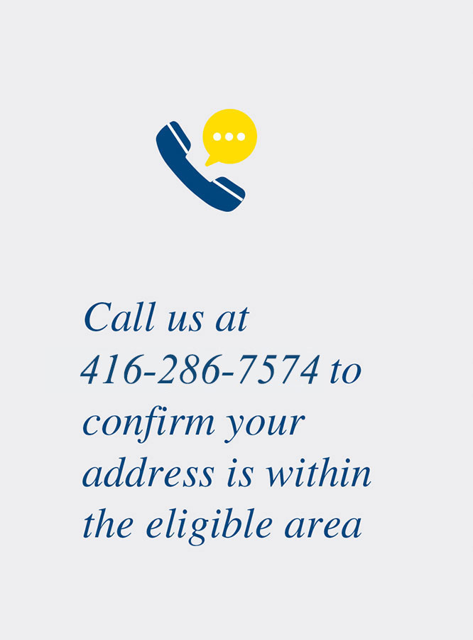 Call us at 416-286-7574 to confirm your address is within the eligible area