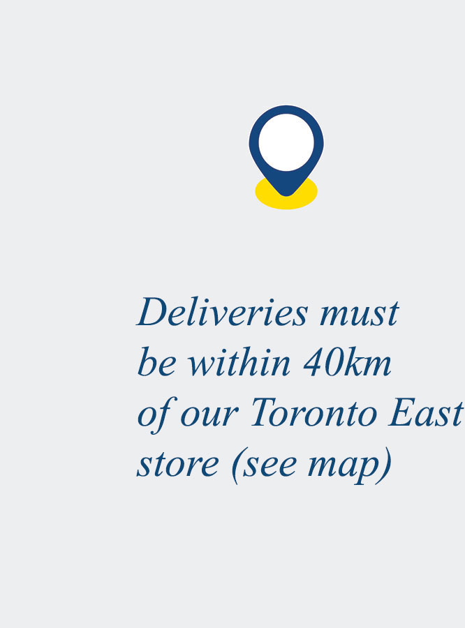 Deliveries must be within 40km of our Toronto East store (see map)