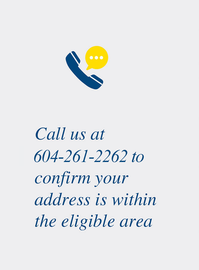Call us at 604-261-2262 to confirm your address is within the eligible area